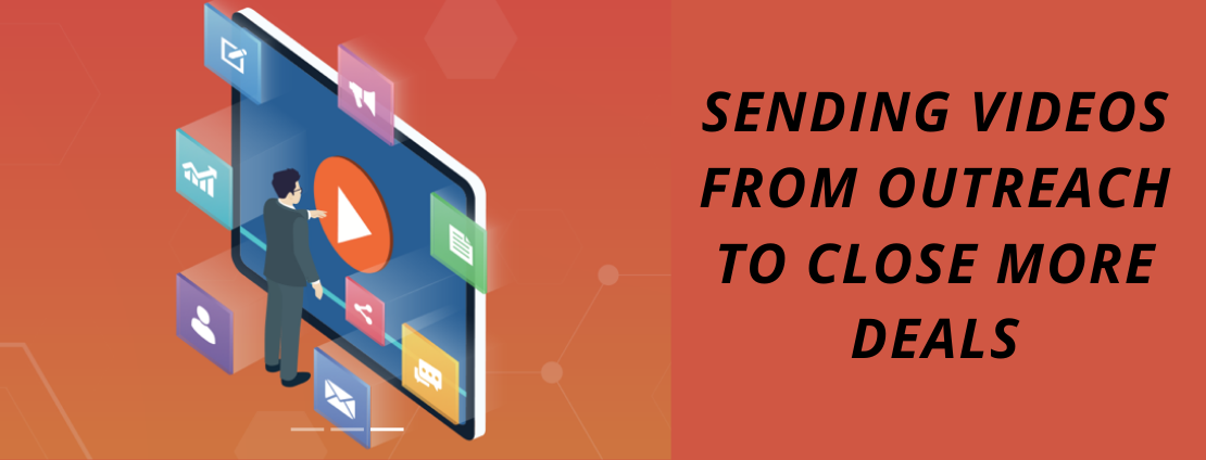 Sending Videos from Outreach to close more deals